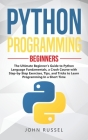 Python Programming: The Ultimate Beginner's Guide to Python Language Fundamentals, a Crash Course with Step-by-Step Exercises, Tips, and T Cover Image