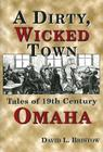 A Dirty, Wicked Town: Tales of 19th Century Omaha (Nebraska) Cover Image