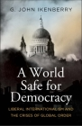 A World Safe for Democracy: Liberal Internationalism and the Crises of Global Order Cover Image
