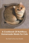 A Cookbook Of Nutritious, Homemade Meals For Cats_ The Path To Purr-fect Health: Cat Diet Books Cover Image