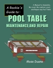 A Rookie's Guide to Pool Table Maintenance and Repair: A Manual to Assemble, Re-Cover, Re-Cushion, Level, and Repair Any Pool Table Cover Image