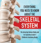 Everything You Need to Know About the Skeletal System - The Amazing Human Body and Its Systems Grade 4 - Children's Anatomy Books Cover Image
