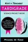 Kids & Teachers Tardigrade Science Project Book: How to Find Tardigrades and Observe Them Through a Microscope Cover Image