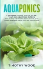 Aquaponics: A Beginner's Guide to Easily Start your own Aquaponic Garden. How to setup a Sustainable System that will Grow Organic Cover Image