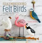 Folk Embroidered Felt Birds: 20 Modern Folk Art Designs to Make & Embellish Cover Image
