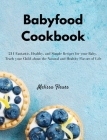 Babyfood Cookbook: 211 Fantastic, Healthy, and Simple Recipes for your Baby. Teach your Child about the Natural and Healthy Flavors of Li Cover Image