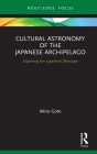Cultural Astronomy of the Japanese Archipelago: Exploring the Japanese Skyscape (Routledge Studies in the Early History of Asia) Cover Image
