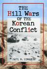 The Hill Wars of the Korean Conflict: A Dictionary of Hills, Outposts and Other Sites of Military Action Cover Image