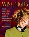 Wise Highs: How to Thrill, Chill, & Get Away from It All Without Alcohol or Other Drugs Cover Image