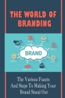 The World Of Branding: The Various Facets And Steps To Making Your Brand Stand Out: How To Articulate Your Business Message Cover Image