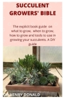 Succulent Growers' Bible: The explicit book guide on what to grow, when to grow, how to grow and what tools to use in growing your succulents. A Cover Image