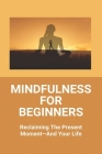 Mindfulness For Beginners: Reclaiming The Present Moment-And Your Life: Practicing Mindfulness Meditation Cover Image