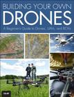 Building Your Own Drones: A Beginners' Guide to Drones, Uavs, and Rovs Cover Image