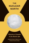 The Nuclear North: Histories of Canada in the Atomic Age (The C.D. Howe Series in Canadian Political History) Cover Image