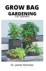 Grow Bag Gardening for Starters: Effective Ways to Grow Vegetables, Herbs, Fruits, and Flowers in Lightweight, Eco-friendly Fabric Pots - Perfect ... Cover Image