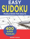 Easy Sudoku Puzzle Book For Adults: Sudoku Puzzle Book - 400+ Puzzles and Solutions - Easy Level - Tons of Fun for your Brain! Cover Image
