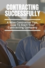 Contracting Successfully: A Wise Contractor Tips, How To Start Your Contracting Company: Tips For Builder And Contractors Cover Image