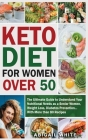 Keto Diet For Women Over 50: The Ultimate Guide to Understand Your Nutritional Needs as a Senior Women, With More than 80 Recipes Cover Image