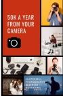 50K A Year From Your Camera - Successful Photography Business Marketing: How To Get Photography Clients On Demand Predictably and Repeatably Cover Image