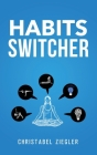 Habits Switcher: A Fundamental Treatment of How to Develop Good Habits to Change your Life. The essential Guide to Reset your Mind and Cover Image