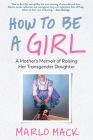 How to Be a Girl: A Mother's Memoir of Raising Her Transgender Daughter Cover Image