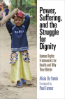 Power, Suffering, and the Struggle for Dignity: Human Rights Frameworks for Health and Why They Matter (Pennsylvania Studies in Human Rights) Cover Image