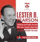 Lester B. Pearson - Politician and Public Servant Who Gave Canada A New Flag - Canadian History for Kids - True Canadian Heroes Cover Image