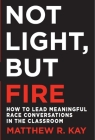Not Light, but Fire: How to Lead Meaningful Race Conversations in the Classroom Cover Image