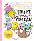 Trust Me, You Can Draw: The Super-Cute, Can't-Fail, Totally Awesome, Best-Ever Doodling, Lettering & Coloring Book Cover Image