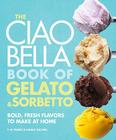 The Ciao Bella Book of Gelato & Sorbetto: Bold, Fresh Flavors to Make at Home Cover Image
