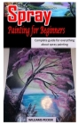 Spray Painting for Beginners: Complete Guide For Everything About Spray Painting Cover Image