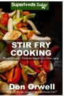 Stir Fry Cooking: Over 40 Wheat Free, Heart Healthy, Quick & Easy, Low Cholesterol, Whole Foods Stur Fry Recipes, Antioxidants & Phytoch Cover Image