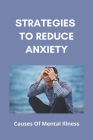 Strategies To Reduce Anxiety: Causes Of Mental Illness (New Edition): Relieve Anxiety Meditation Cover Image