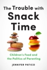 The Trouble with Snack Time: Children's Food and the Politics of Parenting Cover Image