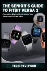 The Senior's Guide to Fitbit Versa 2: Complete Manual to Operate Your Smartwatch Like A Pro Cover Image