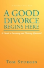A Good Divorce Begins Here: A Guide to Surviving and Thriving Afterward Cover Image