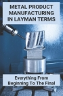 Metal Product Manufacturing In Layman Terms: Everything From Beginning To The Final: Die Casting Advantages And Disadvantages Cover Image