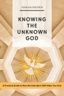 Knowing the Unknown God: A Practical Guide to How the Holy Spirit Will Make You Holy Cover Image