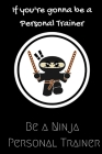 If you're gonna be a Personal Trainer be a Ninja Personal Trainer: For the Personal Trainer in your life.Joke/Gag/Fun gift for all Seasons.Notebook/Jo Cover Image
