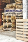 DIY Wood Pallet: Simple Pallet Wood Projects You Can Make!: Crafting with Wood Pallets Cover Image