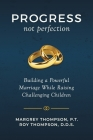Progress not Perfection: Building a Powerful Marriage While Raising Challenging Children Cover Image