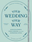 Your Wedding, Your Way: Destination Elopements, Intimate Ceremonies, and Other Nontraditional Nuptials: A Guide for the Modern Couple Cover Image