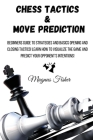 Chess Tactics and Move Prediction: Beginners Guide to Strategies and Basics Opening and Closing Tactics! Learn How to Visualize the Game and Predict Y Cover Image