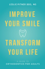 Improve Your Smile Transform Your Life: A Guide to Orthodontics for Adults Cover Image