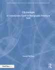 Chrysotype: A Contemporary Guide to Photographic Printing in Gold (Contemporary Practices in Alternative Process Photography) Cover Image