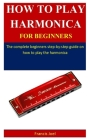 How To Play Harmonica For Beginners: The complete beginner's step-by-step guide on how to play the harmonica Cover Image