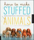 How to Make Stuffed Animals: Modern, Simple Patterns and Instructions for 18 Projects Cover Image
