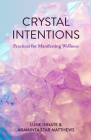 Crystal Intentions: Practices for Manifesting Wellness (Crystal Book, for Readers of Crystals for Beginners) Cover Image