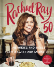 Rachael Ray 50: Memories and Meals from a Sweet and Savory Life: A Cookbook Cover Image