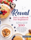 Renal Diet Cookbook For Beginners: An effective 21-DAY Meal Plan & Food Guide with 300 Mouthwatering Low Sodium, Low Potassium & Low Phosphorus Recipe Cover Image